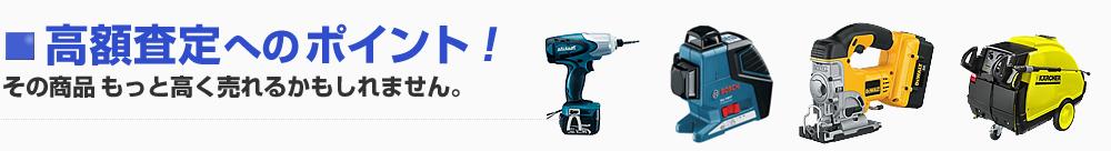 電動工具の高額査定へのポイント!その商品もっと高く売れるかも。