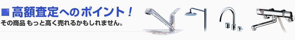水栓金具(混合水栓・シャワー水栓)の高額査定へのポイント!その商品もっと高く売れるかもしれません。